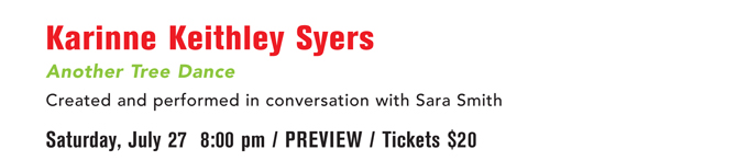 Karinne Keithley Syers Another Tree Dance Created and performed in conversation with Sara Smith  Saturday, July 27   8:00 pm  PREVIEW / Tickets $20
