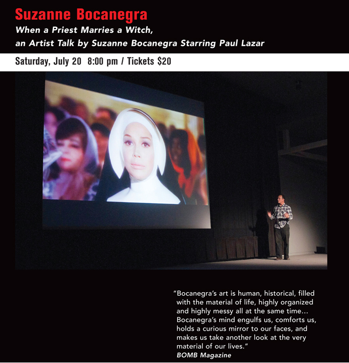 "Suzanne Bocanegra When a Priest Marries a Witch, an Artist Talk by Suzanne Bocanegra Starring Paul Lazar  Saturday, July 20   8:00 pm / Tickets $20, ""Bocanegra's art is human, historical, filled with the material of life, highly organized and highly messy all at the same time… Bocanegra's mind engulfs us, comforts us, holds a curious mirror to our faces, and makes us take another look at the very material of our lives.""  BOMB Magazine"