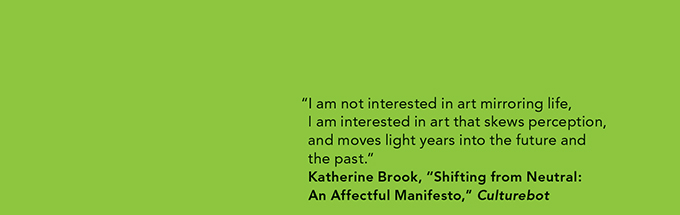"""I am not interested in art mirroring life, I am interested in art that skews perception, and moves light years into the future and the past."" —Katherine Brook, ""Shifting from Neutral: An Affectful Manifesto,"" Culturebot"