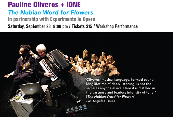 Pauline Oliveros + IONE The Nubian Word For Flowers In partnership with Experiments in Opera Saturday, September 23, 2017  8:00 pm / $15 / Workshop Performance